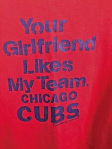 """Chicago Cubs Shirt. """"Your Girlfriend Likes My Team. Chicago Cubs"""" Men's 2XL"""