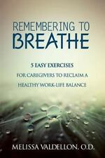 Remembering to Breathe : 5 Easy Exercises for Caregivers to Reclaim a Healthy...