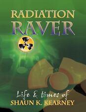 Radiation Raver : The Life and Times of Shaun K. Kearney by Shaun K. Kearney...