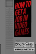 How to Get a Job in Video Games : Gain the Competitive Advantage to Get Hired...