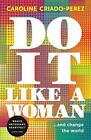 Do it Like a Woman: ... and Change the World by Criado-Perez, Caroline | Paperba