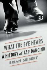 What the Eye Hears : A History of Tap Dancing by Brian Seibert (2015, Hardcover)