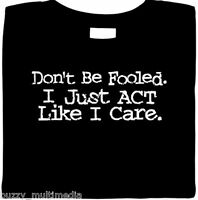 Don't Be Fooled. I Just Act Like I Care Shirt - Funny T Shirts, Sarcastic Tees