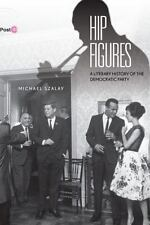 Hip Figures: A Literary History of the Democratic Party: By Szalay, Michael