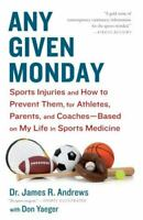 Any Given Monday : Sports Injuries and How to Prevent Them for Athletes, Parents