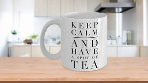 Keep calm and have a spot of tea, Tea mug quotes for women, 11 oz White cup