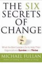 The Six Secrets of Change: What the Best Leaders Do to Help Their Organizations