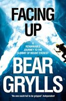Facing Up: A Remarkable Journey to the Summit of Mt Everest By Bear Grylls