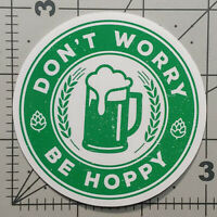 Dont Worry Be Hoppy Beer Sticker IPA Ale Brewmaster Brewery Craft Beverage Decal