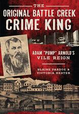 The Original Battle Creek Crime King: Adam ?Pump? Arnold?s Vile Reign [MI]