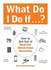 What Do I Do If...?: How to Get Out of Real-Life Worst-Case Scenarios by Eric Gr