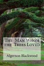 The Man Whom the Trees Loved : The Man Whom the Trees Loved Blackwood,...