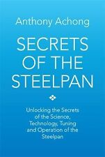 Secrets of the Steelpan : Unlocking the Secrets of the Science, Technology,...