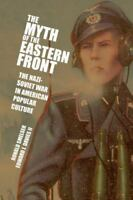 The Myth Of The Eastern Front: The Nazi-Soviet War In American Popular Cultur...