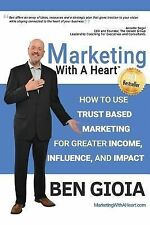 Marketing with a Heart : How to Use Trust Based Marketing for Greater Income,...