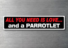 All you need is a Parrotlet sticker quality 7 yr water & fade proof vinyl breed