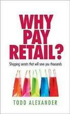 Why Pay Retail- Shopping Sacrets That Will Save You Thousands By Todd Alexander