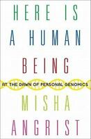 Here Is a Human Being: At the Dawn of Personal Genomics by Misha Angrist