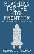 Reaching for the High Frontier: The American Pro-Space Movement, 1972-84: By ...