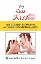 Cry, Cuss, Kiss : How God Can Restore Your Marriage and Crush Pornography,...