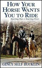 How Your Horse Wants You to Ride : Starting Out, Starting Over by Gincy Self...