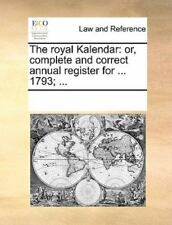 The Royal Kalendar: Or, Complete And Correct Annual Register For ... 1793; .....