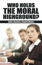 Who Holds the Moral High Ground? by Colin J. Beckley, Elspeth Waters (Paperback)