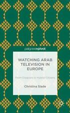 Watching Arabic Television In Europe: From Diaspora To Hybrid Citizens: By Ch...