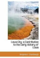 Lowa City; A Contribution to the Early History of Lowa: By Benjamin F Shambaugh