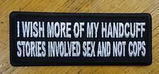 I WISH MORE OF MY HANDCUFF STORIES INVOLVED SEX AND NOT COPS EMBROIDERED PATCH