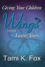 Giving Your Children Wings Without Losing Yours by Fox, Tami K. -Paperback