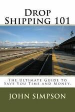 Drop Shipping 101 : The Ultimate Guide to Save You Time and Money by John...