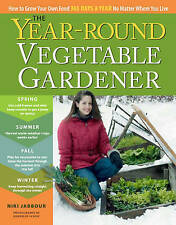 The Year-Round Vegetable Gardener: How to Grow Your Own Food 365 Days a Year, No