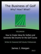 The Business of Golf Why? How? What?: How to Create Value for Golfers and Genera