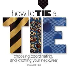 NEW - How to Tie a Tie: Choosing, Coordinating, and Knotting Your Neckwear