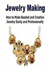 Jewelry Making: How to Make Beaded and Creative Jewelry Easily and...