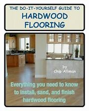The Do-It-Yourself Guide to Hardwood Flooring : Everything You Need to Know...