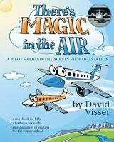 There's Magic in the Air : A Pilot's View of Aviation Behind the Scenes: By B...
