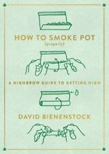 How to Smoke Pot (Properly): A Highbrow Guide to Getting High by Bienenstock, D