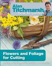 How To Grow Flowers and Foliage for Cutting NEW by Alan Titchmarsh (P/B 2013)