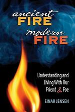 Ancient Fire, Modern Fire : Understanding and Living with Our Friend and Foe...