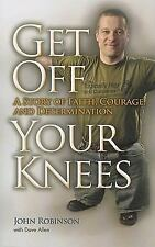 Get Off Your Knees: A Story Of Faith, Courage And Determination: By John Robi...