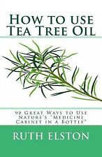 How to Use Tea Tree Oil : 90 Great Ways to Use Natures Medicine Cabinet in a...