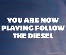YOU ARE NOW PLAYING FOLLOW THE DIESEL Funny Car/Van/Truck/Window/Bumper Sticker