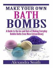 Make Your Own Bath Bombs : A Guide to the Ins and Outs of Making Everyday...
