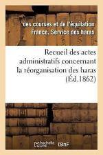 Recueil des Actes Administratifs Concernant la Reorganisation des Haras....