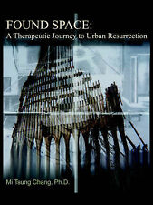 NEW Found Space: A Therapeutic Journey to Urban Resurrection by Mi Tsung Chang