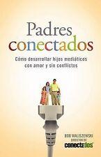 Padres Conectados: Como desarrollar hijos mediaticos con amor y sin conflictos (