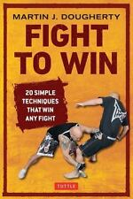 Fight to Win : 20 Simple Techniques That Win Any Fight by Martin Dougherty...