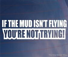 IF THE MUD ISN'T FLYING YOU'RE NOT TRYING Novelty Off Road Car/Window Sticker